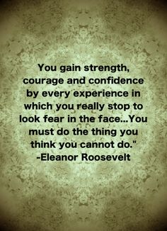 You gain strength, courage and confidence by every experience in which you really stop to look fear in the face... You must do the thing you think you cannot do. - Eleanor Roosevelt