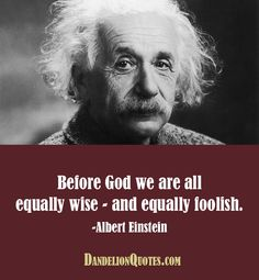 Before God we are all equally wise – and equally foolish. -Albert Einstein