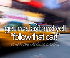 "I almost did this when I was in New York 2 years ago haha. Except I was more like, ""Hey, can you follow the cab in front of us?"" So it doesn't count :)"