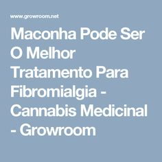 Maconha Pode Ser O Melhor Tratamento Para Fibromialgia - Cannabis Medicinal - Growroom