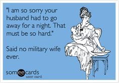 'I am so sorry your husband had to go away for a night. That must be so hard.' Said no military wife ever.