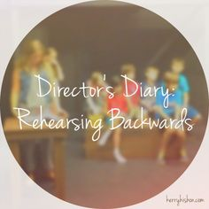 Director's Diary: Rehearsing Backwards....an interesting technique, worth a try.