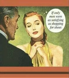 Shoes never disappoint. I can't say the same thing about certain men.