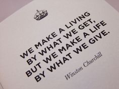 We make a living by what we get, but we make a life by what we give. Sir Winston Churchill