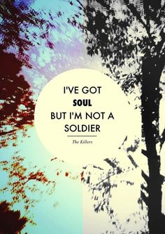 "I've got SOUL but I'm not a solider.  ""All These Things I've Done"" by The Killers"