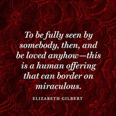 """To be fully seen by somebody, then, and be loved anyhow―this is a human offering that can border on miraculous."" ― Elizabeth Gilbert"