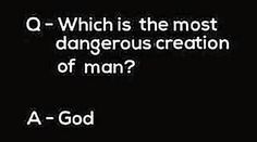 One may have said the atomic bomb, but the correct answer is in fact God.sorry but i don't think so! Men themselves are the most dangerous creature. Atheist Quotes, Atheist Humor, Religion Quotes, Religion Humor, Losing My Religion, Anti Religion, Famous Atheists, Secular Humanism, Religious People