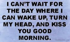 I can't wait for the day where i can wake up, turn my head, and kiss you good morning. ~ God is Heart