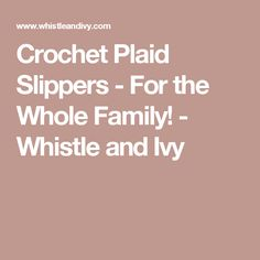 Crochet Plaid Slippers - For the Whole Family! - Whistle and Ivy