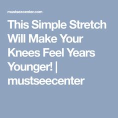 This Simple Stretch Will Make Your Knees Feel Years Younger! | mustseecenter