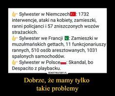 Dobrze, że mamy tylko takie problemy – Sylwester w Niemczech 1732 interwencje, ataki na kobiety, zamieszki, ranni policjanci i 57 zniszczonych wozów strażackich. Sylwester we Francji El : Zamieszki w muzułmańskich gettach, 11 funkcjonariuszy rannych, 510 osób aresztowanych, 1031 spalonych samochodów. Sylwester w Polsce®: Skandal, bo Despacito z playbacku. Really Funny Pictures, Wtf Funny, Good Mood, Best Memes, Hetalia, Haha, Humor, Sayings, Quotes
