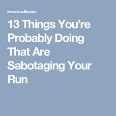 13 Things You're Probably Doing That Are Sabotaging Your Run