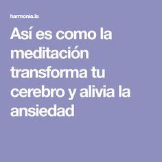 Así es como la meditación transforma tu cerebro y alivia la ansiedad
