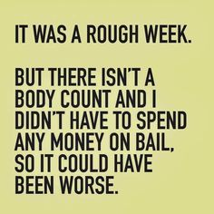It was a rough week. But there isn't a body count and I didn't have to spend any money on bail, so it could have been worse. Bail Money, Words Quotes, Sayings, Gambling Quotes, Sunday Quotes, Write To Me, Kids Nutrition, Muscle Nutrition, Live Long