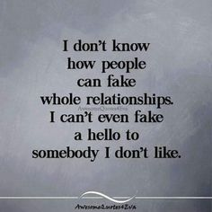 I don't know how people can fake whole relationships.  I can't even fake a hello to somebody I don't like.