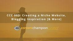 CCC 003: Creating a Niche Website, Blogging Inspiration [& More] via @contentchampion
