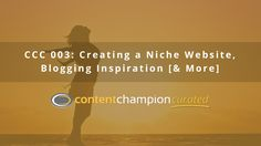 CCC 003: Creating a Niche Website, Blogging Inspiration [& More] via @contentchampion