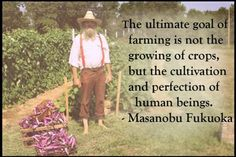 """""""The ultimate goal of farming is not the growing of crops, but the cultivation and perfection of human beings."""" ~ Masanobu Fukuoka"""