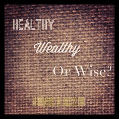 Healthy, Wealthy or Wise: IF you could ONLY choose one, which would it be? What if you could only choose two?  #qotd #healthy #wealthy #wise #inspiration