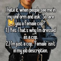 "I hate it when people see me in my uniform and ask: ""So, are you a female cop?"" 1.) Yes. That's why I'm dressed as a cop. 2.) I'm just a cop. ""Female"" isn't in my job description."