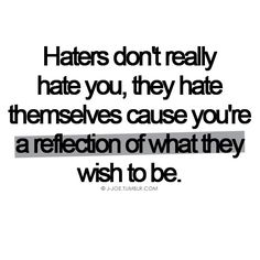 Haters don't really hate you they hate themselves because you're a reflection of what they wish to be