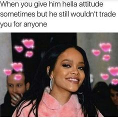 He loves my attitude. Finally someone who can handle me