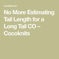 No More Estimating Tail Length for a Long Tail CO – Cocoknits