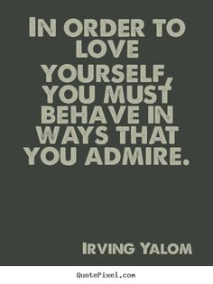 Quotes about love - In order to love yourself, you must behave in ways that you admire.
