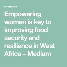 Empowering women is key to improving food security and resilience in West Africa – Medium