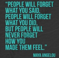 People will forget what you said, people will forget what…