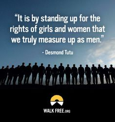"""It is by standing up for the rights of girls and women that we truly measure up as men."" -Desmond Tutu"