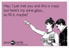 Hey, I just met you and this is crazy but here's my wine glass... so fill it, maybe?