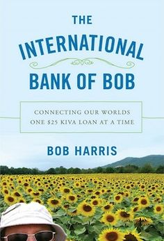 The International Bank of Bob   Connecting Our Worlds One $ 25 Kiva Loan at a Time   If you're a Kiva lender or might become one, and you wonder what it would be like to talk to the people you invest in—or if you're anyone who'd like to come along on the travel from Peru to Kenya to Cambodia and onward, asking ordinary people about their work, families, and dreams…