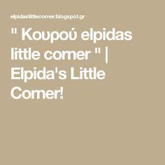 """"""" Κουρού elpidas little corner """"   Elpida's Little Corner!"""