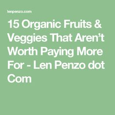 15 Organic Fruits & Veggies That Aren't Worth Paying More For - Len Penzo dot Com