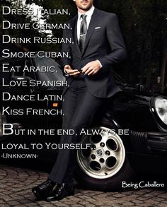 Gentleman's Quote: Dress Italian, Drive German, Drink Russian, Smoke Cuban, Eat Arabic, Love Spanish, Dance Latin, Kiss French. But in the end, always be loyal to yourself. -Being Caballero-