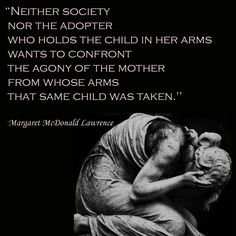"‎""Neither society nor the adopter who holds the child in her arms wants to confront the agony of the mother from whose arms that same child was taken."" ~Margaret McDonald Lawrence"