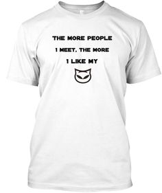Discover The More People I Meet T-Shirt, a custom product made just for you by Teespring. - The More People I Meet, The More I Like My Cute Tshirts, Cool T Shirts, Funny Cute, Like Me, Just For You, Meet, People, Mens Tops, People Illustration