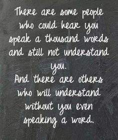 I love people that can understand me when I don't even have to speak a word. I really love those people a whole lot.