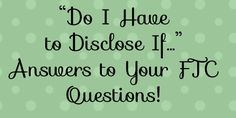 """""""Do I Have to Disclose If...?"""" Answers to your Blogging FTC Questions 
