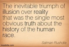 Salman Rushdie: The inevitable triumph of illusion over reality that was the single most obvious truth about the history of the human race. human, reality, race, truth, illusion, history. Meetville Quotes