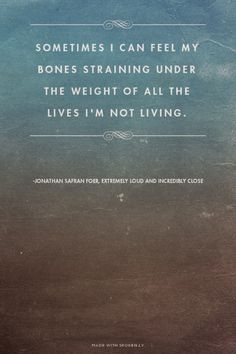 """""""Sometimes I can feel my bones straining under the weight of all the lives I'm not living."""" -- Jonathan Safran Foer"""