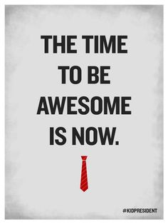 The time to be awesome is now #kidpresident