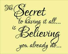 The Secret to having it all...is Believing you already do...Legacy.