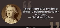 Friedrich von Schiller: ¿Qué es la mayoría? La mayoría es un absurdo: la inteligencia ha sido siempre de los pocos.
