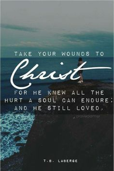 Take your wounds to Christ. For he knew all the hurt is still can injure: and he still loved