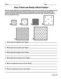 This worksheet is designed to help students understand the relationship between Mass, Volume and Density.  Very often students have difficulty understanding the relationship between the three variables when numbers are involved.  This worksheet helps them to understand what density is without using numbers.