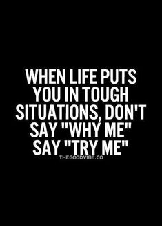 """life puts you in tough situations, don't say """"Why me"""", say """"Try me"""". Motivational quotes motivation quotesWhen life puts you in tough situations, don't say """"Why me"""", say """"Try me"""". Great Motivational Quotes, Great Quotes, Funny Quotes, Quotes Positive, Quotes Inspirational, Uplifting Quotes, Great Sayings, Positive Vibes, Healing Quotes"""