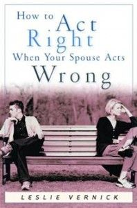 How to Act Right When Your Spouse Acts Wrongs -Leslie Vernick