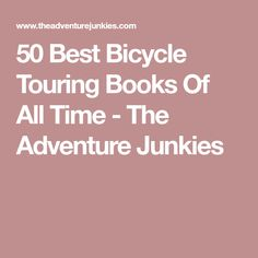 50 Best Bicycle Touring Books Of All Time - The Adventure Junkies